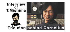 Interview of T.Mishima The man behind Cornelius