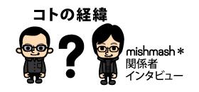 コノの経緯 mishmash*関係者インタビュー